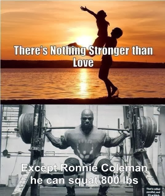 Nothing stronger than love except Ronnie Coleman